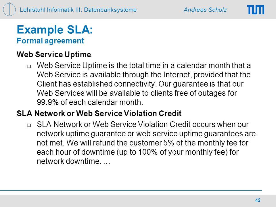Lehrstuhl Informatik III: Datenbanksysteme Andreas Scholz 42 Example SLA: Formal agreement Web Service Uptime Web Service Uptime is the total time in