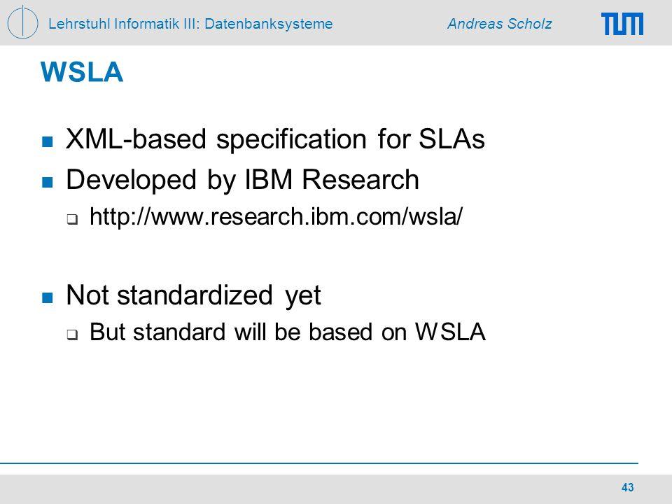 Lehrstuhl Informatik III: Datenbanksysteme Andreas Scholz 43 WSLA XML-based specification for SLAs Developed by IBM Research http://www.research.ibm.c