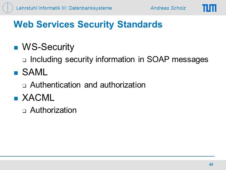 Lehrstuhl Informatik III: Datenbanksysteme Andreas Scholz 45 Web Services Security Standards WS-Security Including security information in SOAP messag