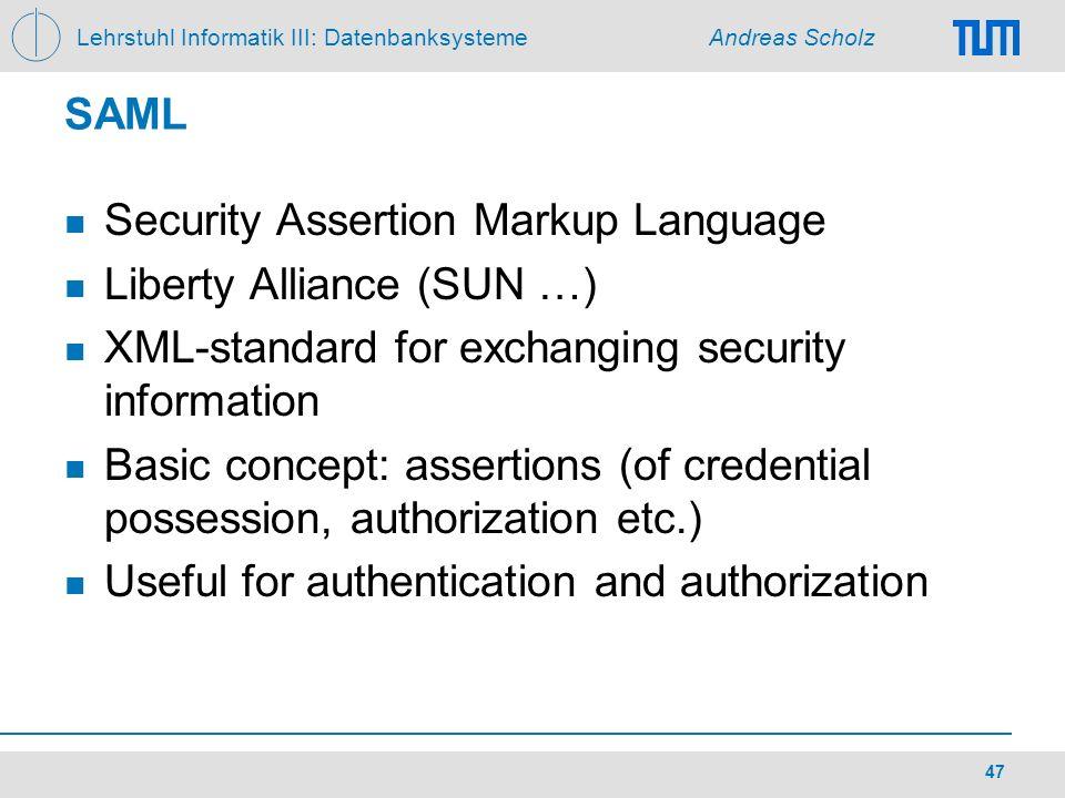 Lehrstuhl Informatik III: Datenbanksysteme Andreas Scholz 47 SAML Security Assertion Markup Language Liberty Alliance (SUN …) XML-standard for exchang