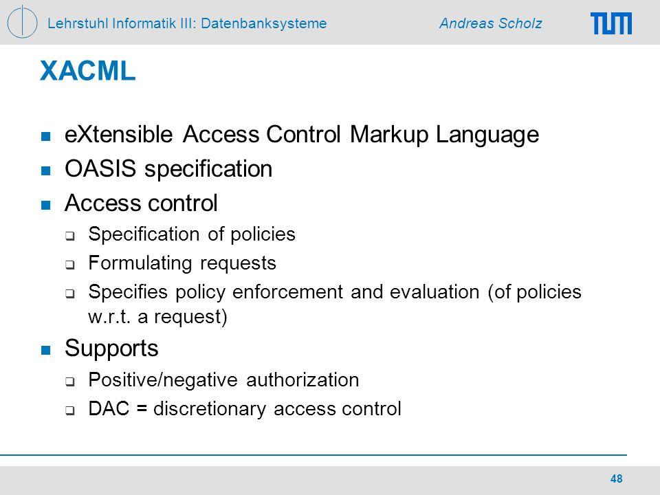 Lehrstuhl Informatik III: Datenbanksysteme Andreas Scholz 48 XACML eXtensible Access Control Markup Language OASIS specification Access control Specif
