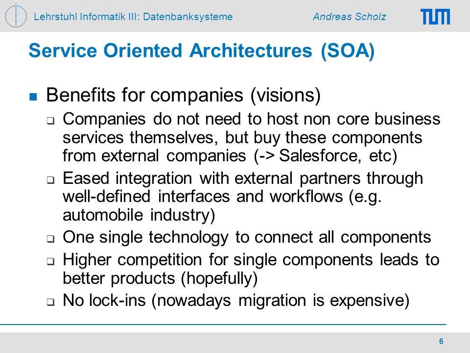 Lehrstuhl Informatik III: Datenbanksysteme Andreas Scholz 6 Service Oriented Architectures (SOA) Benefits for companies (visions) Companies do not nee