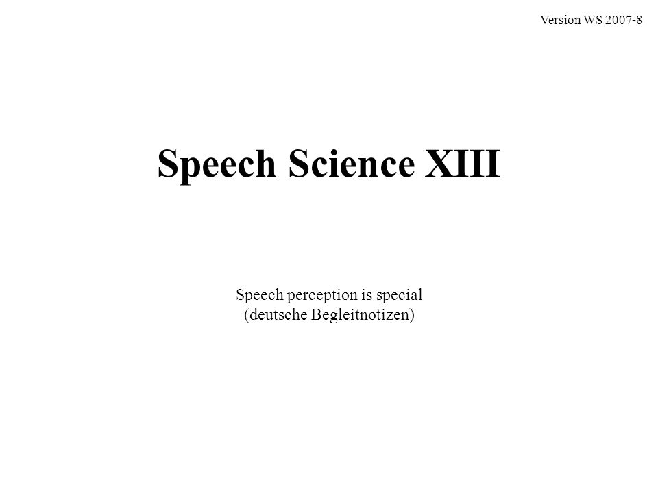 Speech Science XIII Speech perception is special (deutsche Begleitnotizen) Version WS 2007-8