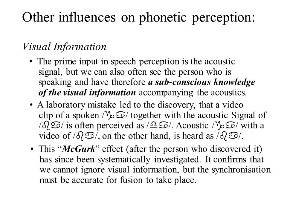 Other influences on phonetic perception: Visual Information The prime input in speech perception is the acoustic signal, but we can also often see the person who is speaking and have therefore a sub-conscious knowledge of the visual information accompanying the acoustics.