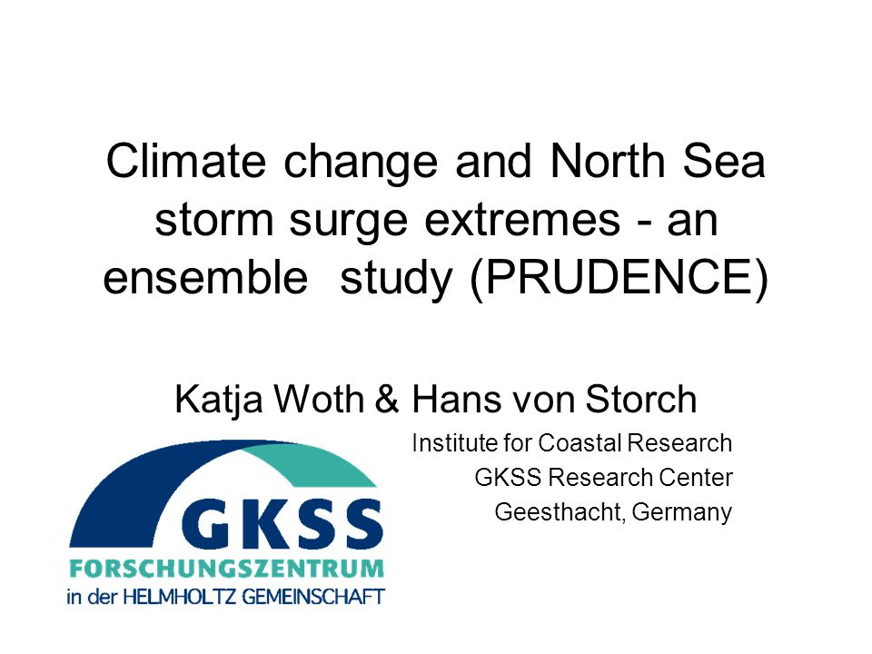 Climate change and North Sea storm surge extremes - an ensemble study (PRUDENCE) Katja Woth & Hans von Storch Institute for Coastal Research GKSS Rese