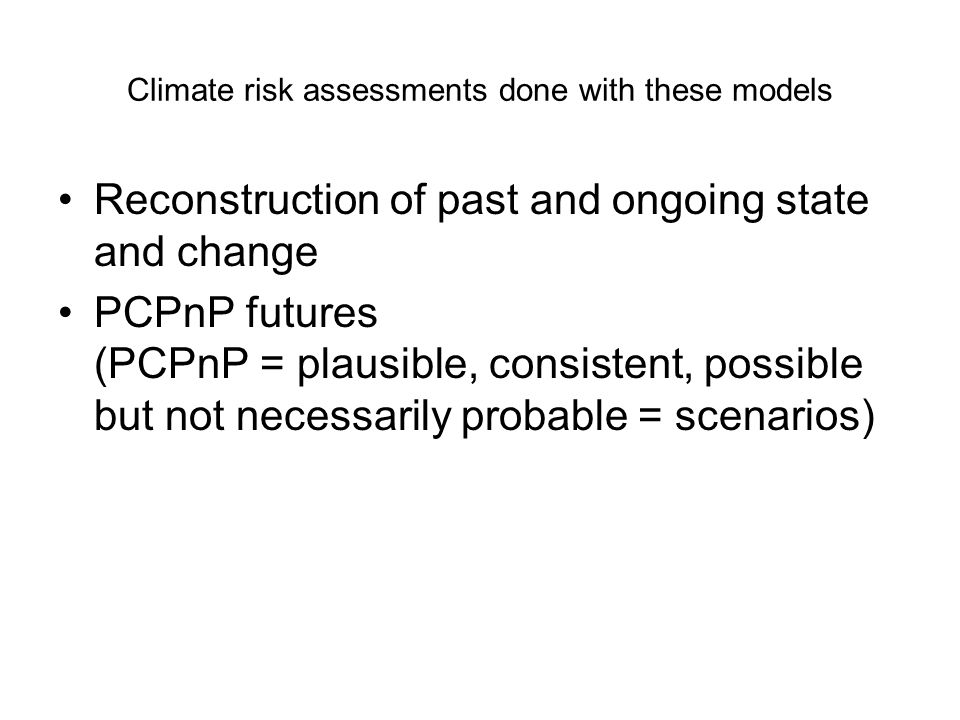 Climate risk assessments done with these models Reconstruction of past and ongoing state and change PCPnP futures (PCPnP = plausible, consistent, poss