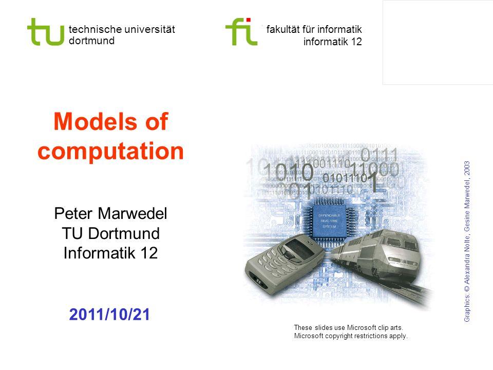 technische universität dortmund fakultät für informatik informatik 12 Models of computation Peter Marwedel TU Dortmund Informatik 12 Graphics: © Alexandra Nolte, Gesine Marwedel, 2003 2011/10/21 These slides use Microsoft clip arts.