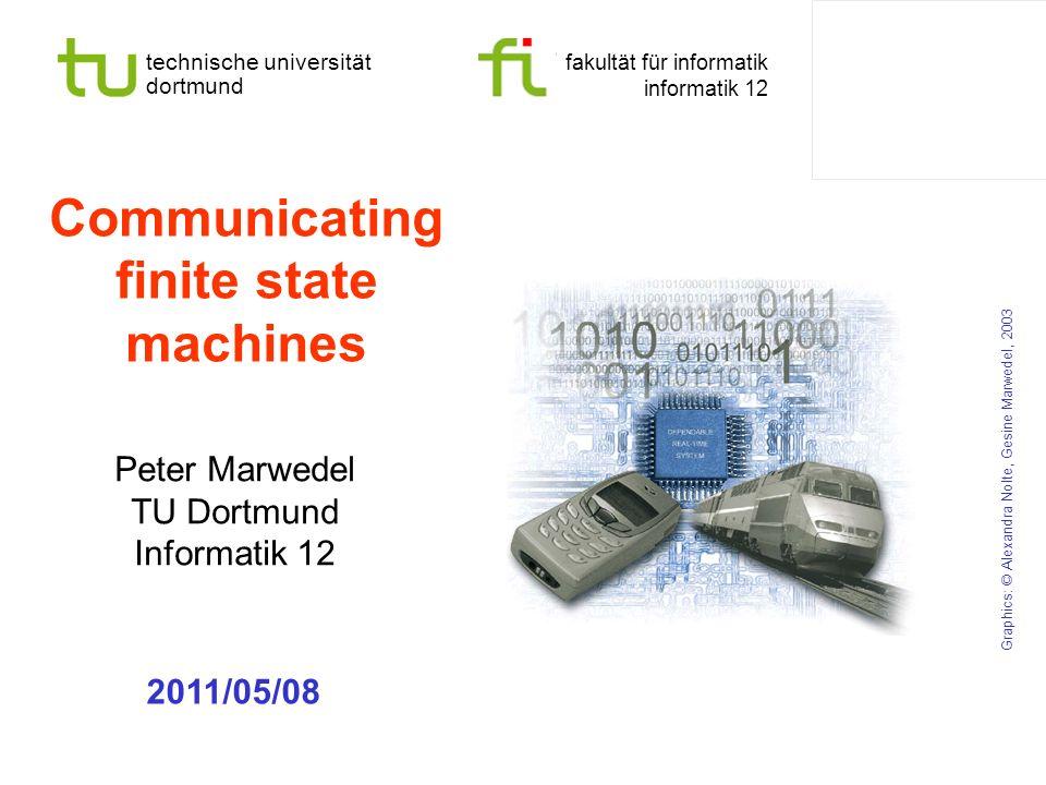 technische universität dortmund fakultät für informatik informatik 12 Communicating finite state machines Peter Marwedel TU Dortmund Informatik 12 Graphics: © Alexandra Nolte, Gesine Marwedel, 2003 2011/05/08