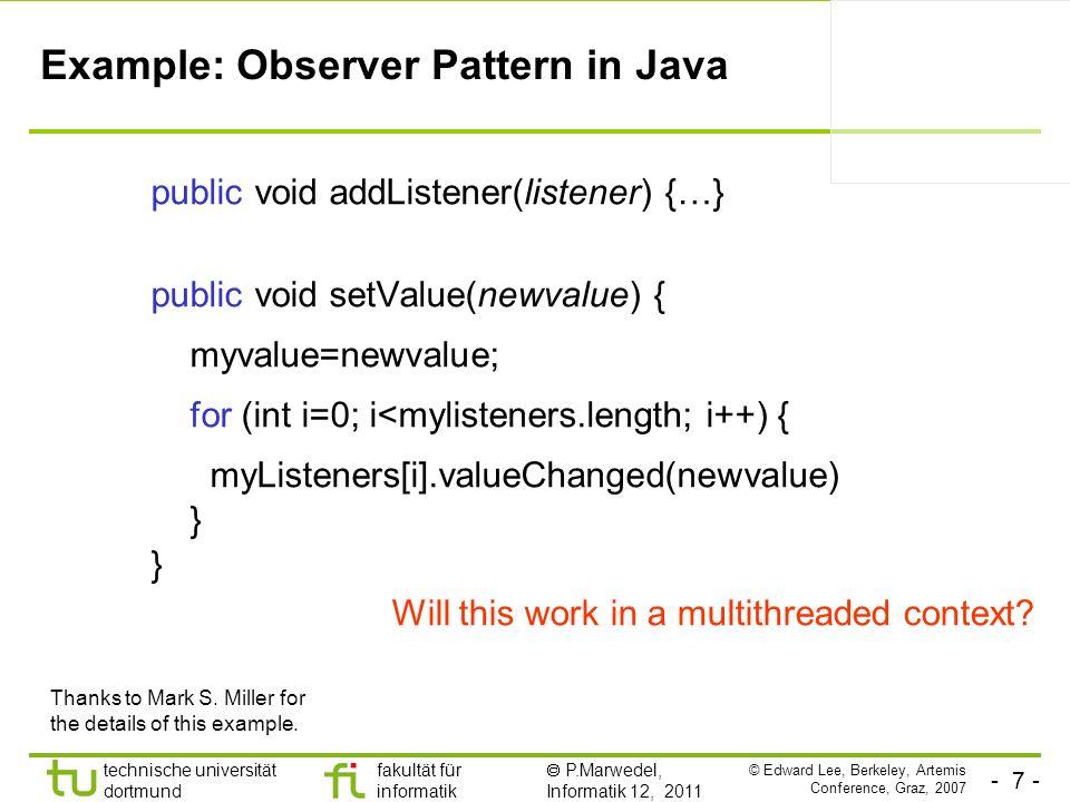 - 7 - technische universität dortmund fakultät für informatik P.Marwedel, Informatik 12, 2011 Example: Observer Pattern in Java public void addListener(listener) {…} public void setValue(newvalue) { myvalue=newvalue; for (int i=0; i<mylisteners.length; i++) { myListeners[i].valueChanged(newvalue) } Thanks to Mark S.