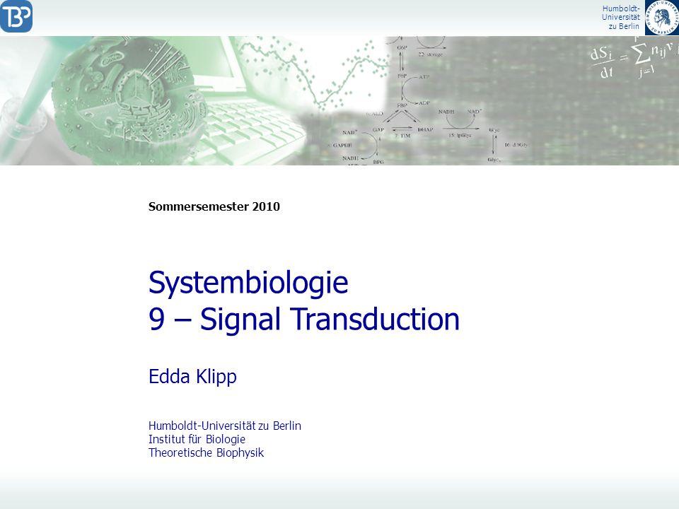 Humboldt- Universität zu Berlin Edda Klipp Systembiologie 9 – Signal Transduction Sommersemester 2010 Humboldt-Universität zu Berlin Institut für Biol