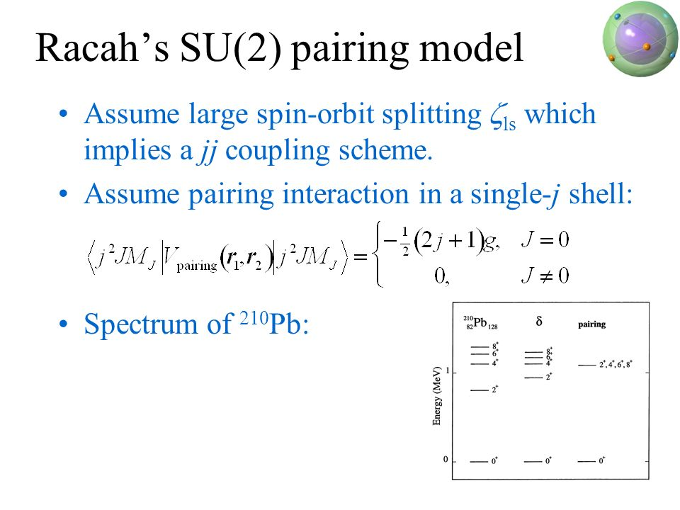 Racahs SU(2) pairing model Assume large spin-orbit splitting ls which implies a jj coupling scheme. Assume pairing interaction in a single-j shell: Sp