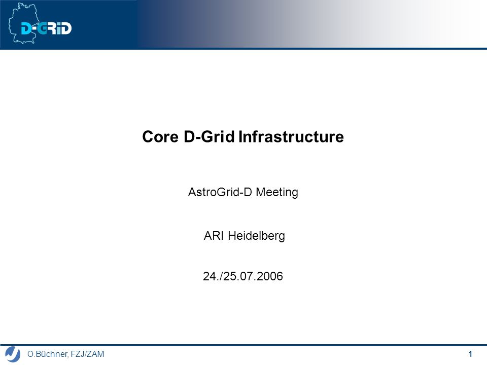 O.Büchner, FZJ/ZAM, 24.07.2006 AstroGrid-D Meeting 2 Topics of the Infrastructure Project DGI FG 1:D-Grid base software (Univ.