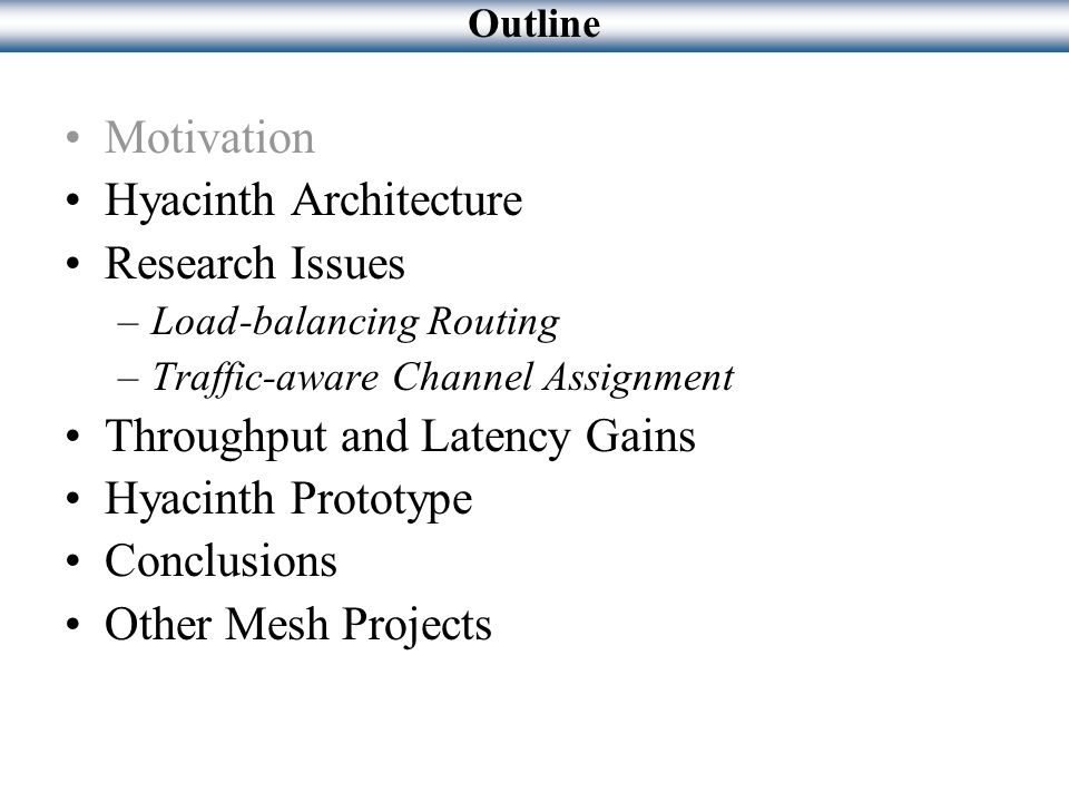 Motivation Hyacinth Architecture Research Issues –Load-balancing Routing –Traffic-aware Channel Assignment Throughput and Latency Gains Hyacinth Proto
