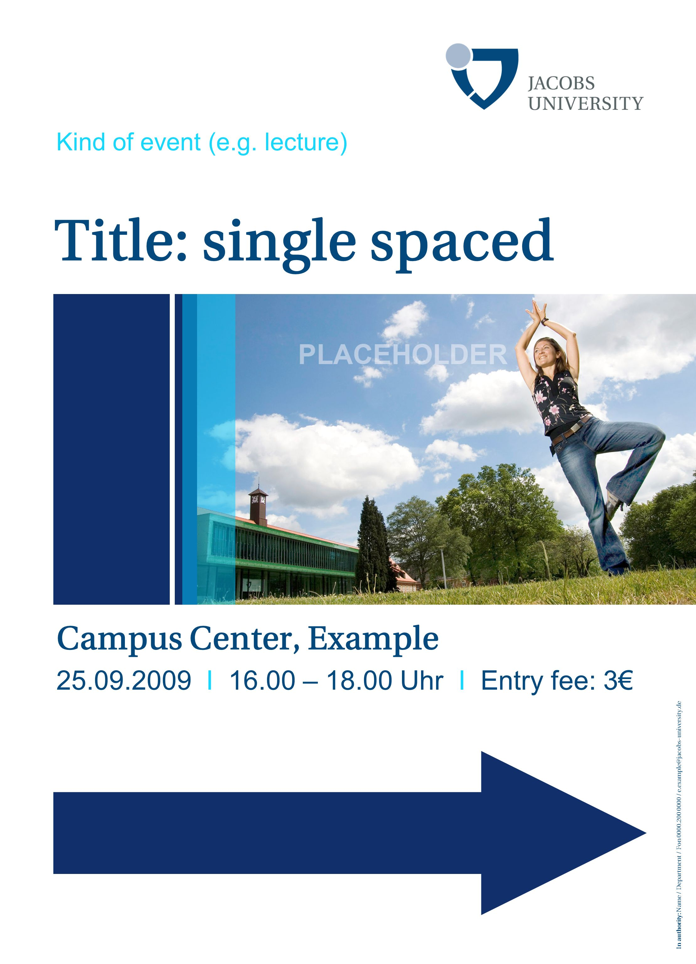 In authority: Name / Department / Fon 0000.200 0000 / e.example@jacobs-university.de Title: single spaced Campus Center, Example 25.09.2009 I 16.00 –