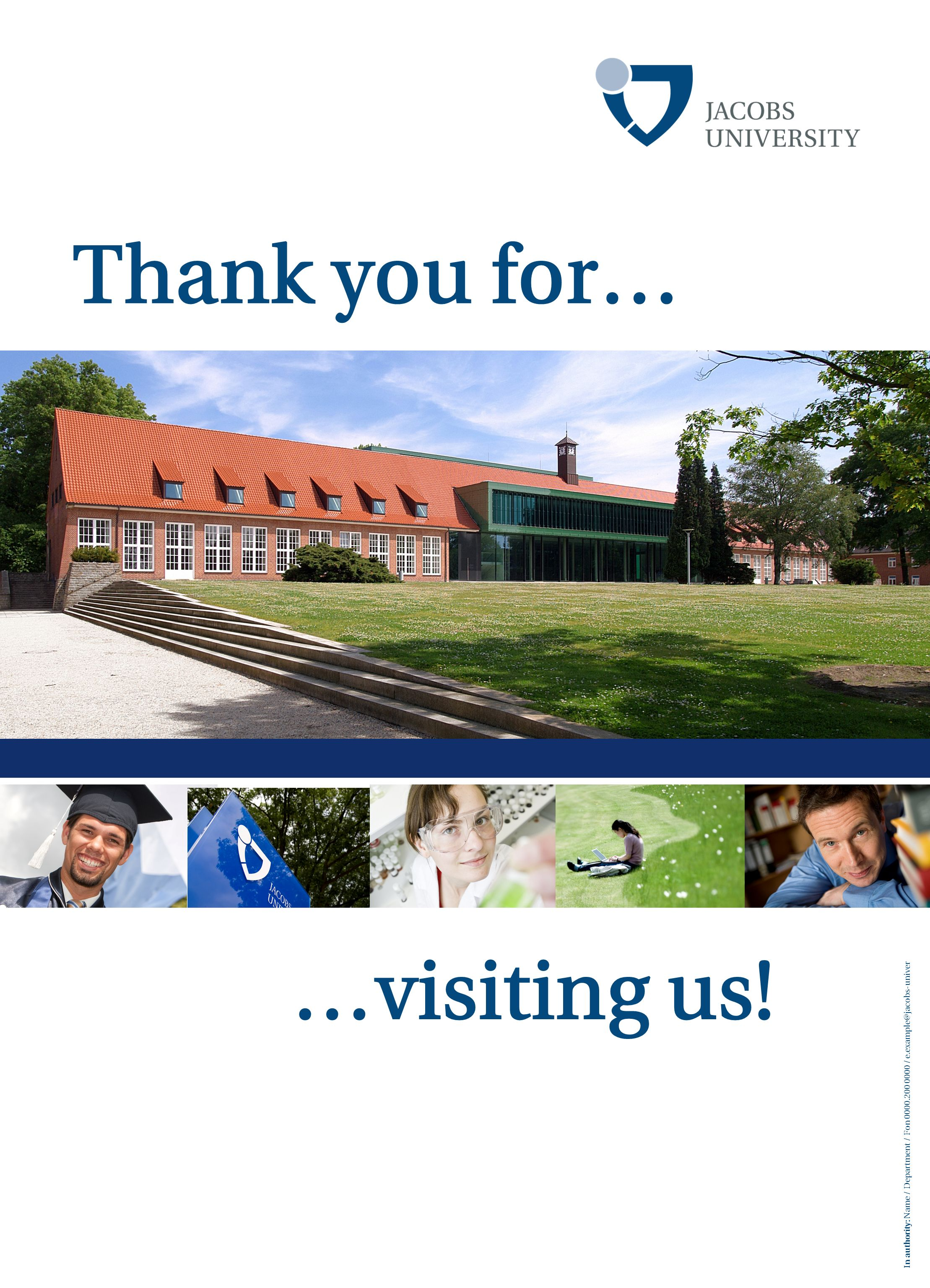 In authority: Name / Department / Fon 0000.200 0000 / e.example@jacobs-university.de Thank you for… …visiting us!