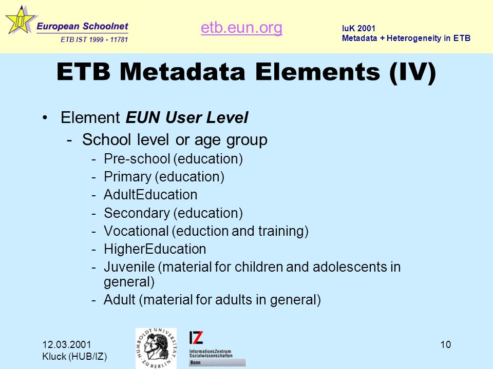etb.eun.org ETB IST 1999 - 11781 IuK 2001 Metadata + Heterogeneity in ETB 12.03.2001 Kluck (HUB/IZ) 10 ETB Metadata Elements (IV) Element EUN User Level -School level or age group -Pre-school (education) -Primary (education) -AdultEducation -Secondary (education) -Vocational (eduction and training) -HigherEducation -Juvenile (material for children and adolescents in general) -Adult (material for adults in general)