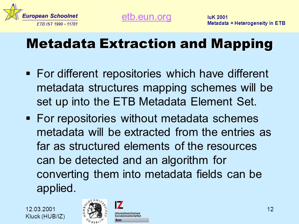 etb.eun.org ETB IST 1999 - 11781 IuK 2001 Metadata + Heterogeneity in ETB 12.03.2001 Kluck (HUB/IZ) 12 Metadata Extraction and Mapping For different repositories which have different metadata structures mapping schemes will be set up into the ETB Metadata Element Set.