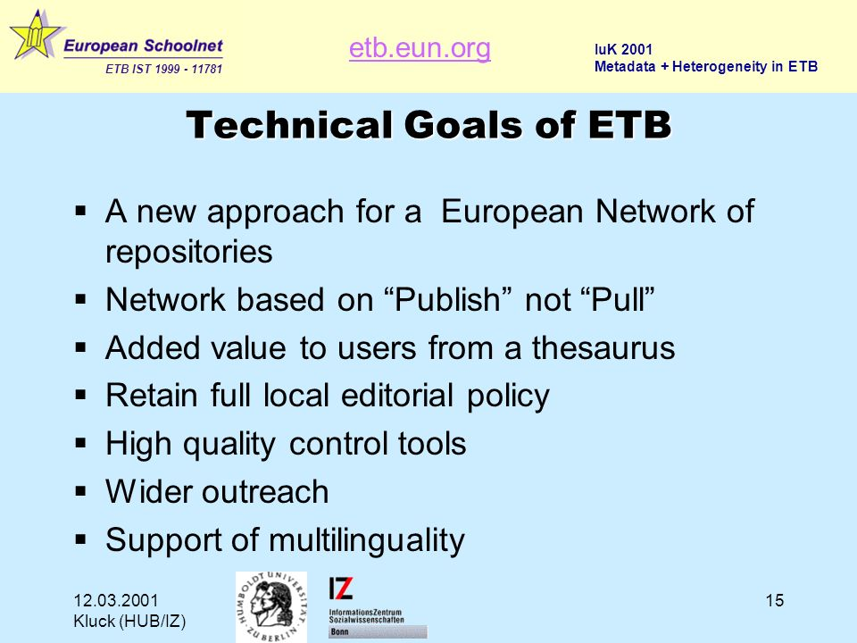 etb.eun.org ETB IST 1999 - 11781 IuK 2001 Metadata + Heterogeneity in ETB 12.03.2001 Kluck (HUB/IZ) 15 Technical Goals of ETB A new approach for a European Network of repositories Network based on Publish not Pull Added value to users from a thesaurus Retain full local editorial policy High quality control tools Wider outreach Support of multilinguality