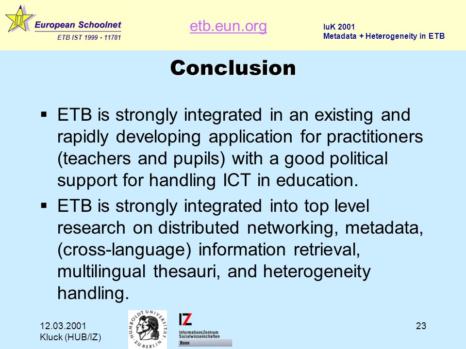 etb.eun.org ETB IST 1999 - 11781 IuK 2001 Metadata + Heterogeneity in ETB 12.03.2001 Kluck (HUB/IZ) 23 Conclusion ETB is strongly integrated in an existing and rapidly developing application for practitioners (teachers and pupils) with a good political support for handling ICT in education.