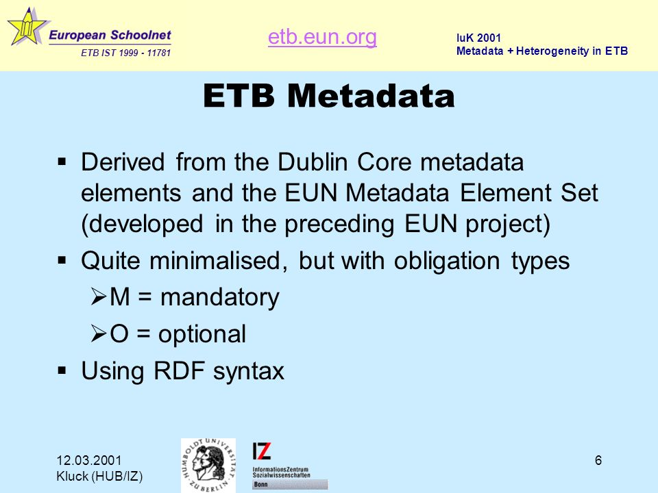 etb.eun.org ETB IST 1999 - 11781 IuK 2001 Metadata + Heterogeneity in ETB 12.03.2001 Kluck (HUB/IZ) 6 ETB Metadata Derived from the Dublin Core metadata elements and the EUN Metadata Element Set (developed in the preceding EUN project) Quite minimalised, but with obligation types M = mandatory O = optional Using RDF syntax