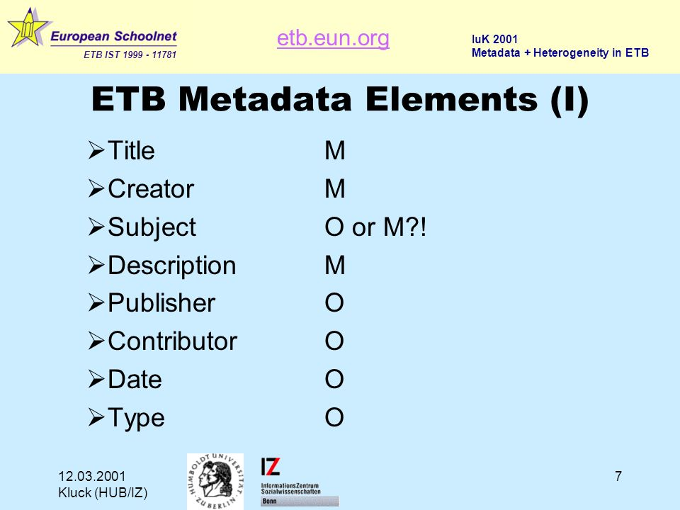 etb.eun.org ETB IST 1999 - 11781 IuK 2001 Metadata + Heterogeneity in ETB 12.03.2001 Kluck (HUB/IZ) 7 ETB Metadata Elements (I) TitleM CreatorM SubjectO or M .