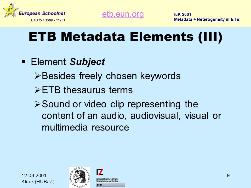 etb.eun.org ETB IST 1999 - 11781 IuK 2001 Metadata + Heterogeneity in ETB 12.03.2001 Kluck (HUB/IZ) 9 ETB Metadata Elements (III) Element Subject Besides freely chosen keywords ETB thesaurus terms Sound or video clip representing the content of an audio, audiovisual, visual or multimedia resource