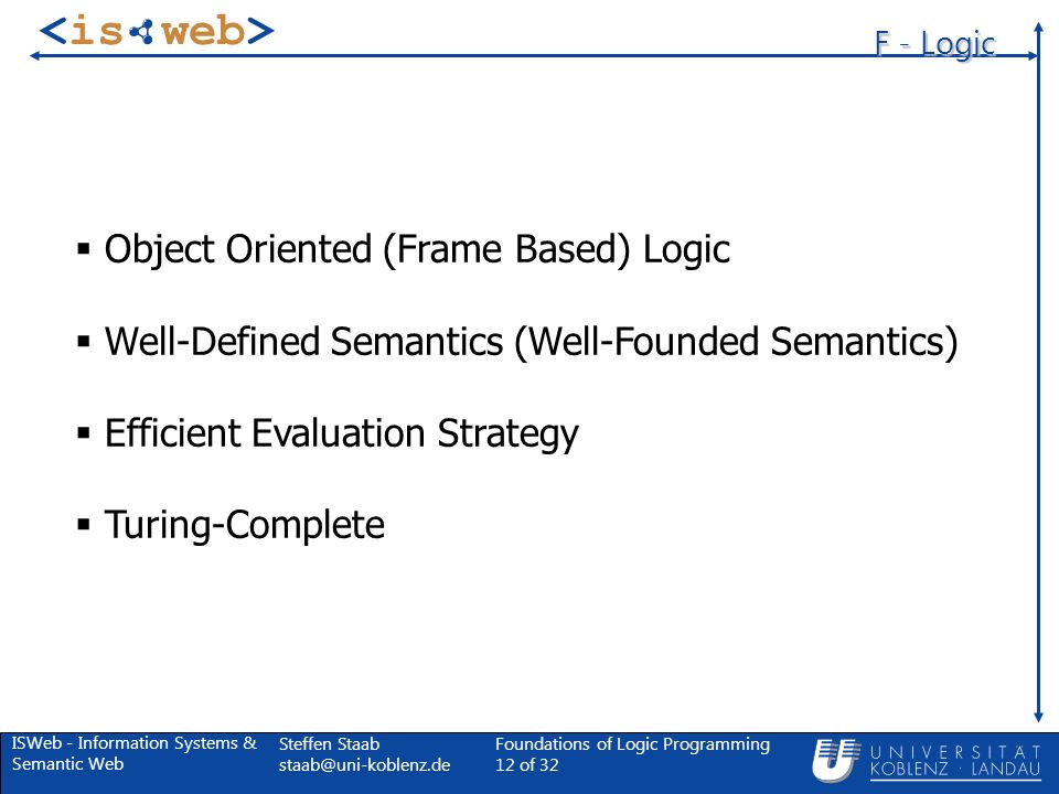 ISWeb - Information Systems & Semantic Web Steffen Staab Foundations of Logic Programming 12 of 32 F - Logic Object Oriented (Frame Based) Logic Well-Defined Semantics (Well-Founded Semantics) Efficient Evaluation Strategy Turing-Complete
