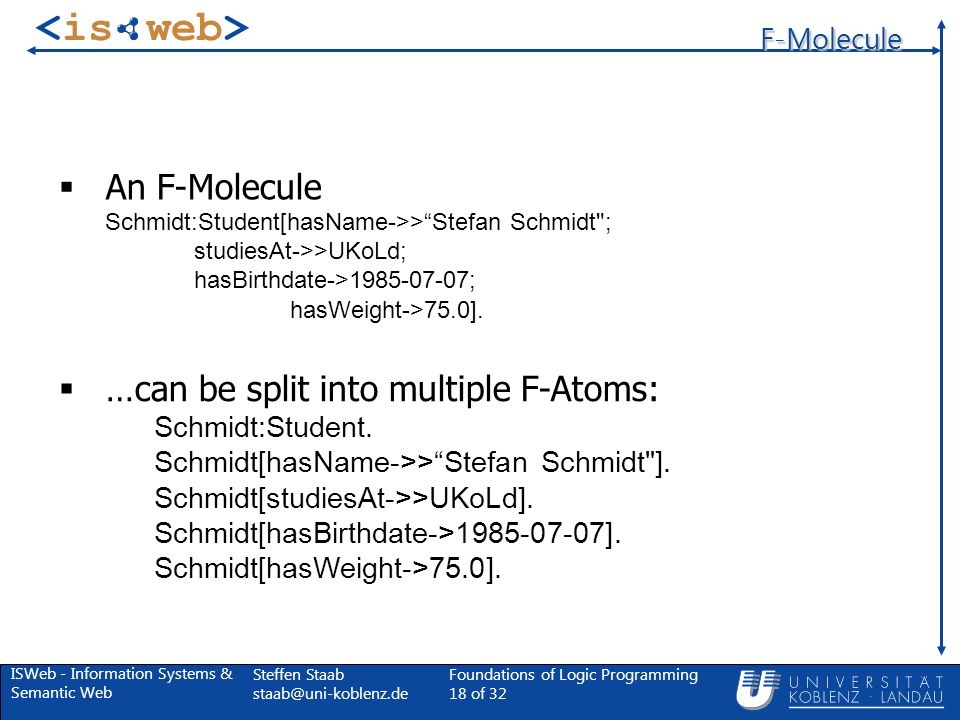 ISWeb - Information Systems & Semantic Web Steffen Staab Foundations of Logic Programming 18 of 32 F-Molecule …can be split into multiple F-Atoms: Schmidt:Student.