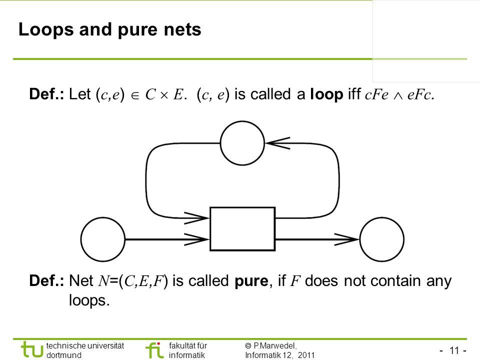 - 11 - technische universität dortmund fakultät für informatik P.Marwedel, Informatik 12, 2011 Loops and pure nets Def.: Let ( c, e ) C E. ( c, e ) is