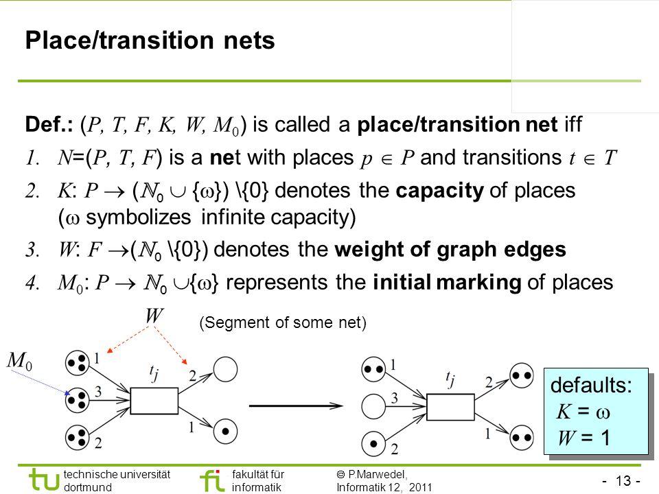 - 13 - technische universität dortmund fakultät für informatik P.Marwedel, Informatik 12, 2011 Place/transition nets Def.: ( P, T, F, K, W, M 0 ) is c