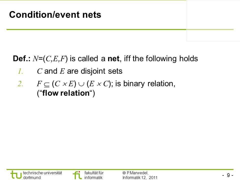 - 9 - technische universität dortmund fakultät für informatik P.Marwedel, Informatik 12, 2011 Condition/event nets Def.: N =( C, E, F ) is called a ne
