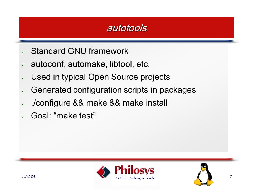 Die Linux Systemspezialisten 11/13/067 autotools Standard GNU framework autoconf, automake, libtool, etc. Used in typical Open Source projects Generat