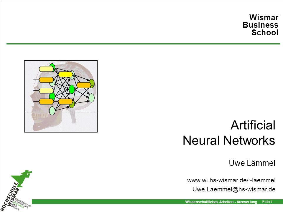 Wissenschaftliches Arbeiten - Auswertung Folie 1 Artificial Neural Networks Uwe Lämmel Wismar Business School www.wi.hs-wismar.de/~laemmel Uwe.Laemmel