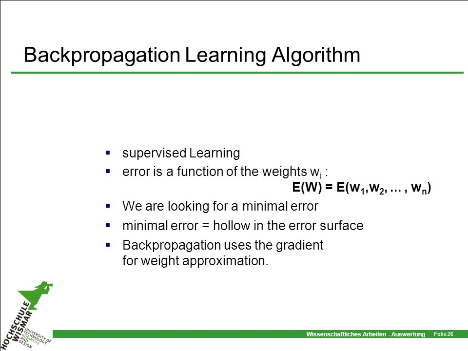 Wissenschaftliches Arbeiten - Auswertung Folie 26 Backpropagation Learning Algorithm supervised Learning error is a function of the weights w i : E(W)