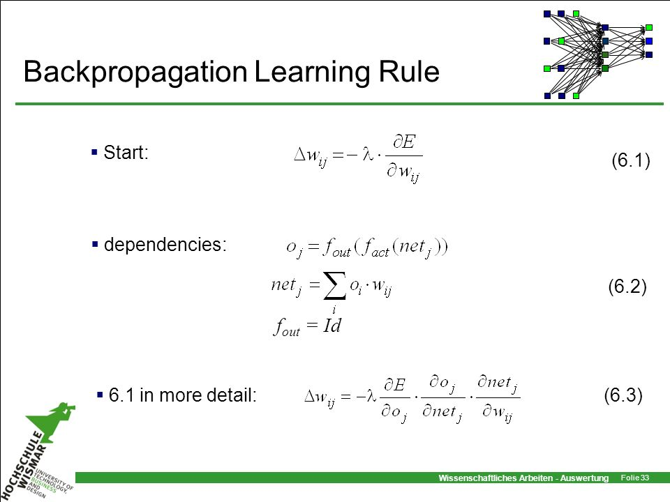 Wissenschaftliches Arbeiten - Auswertung Folie 33 Backpropagation Learning Rule (6.3) Start: 6.1 in more detail: dependencies: f out = Id (6.1) (6.2)