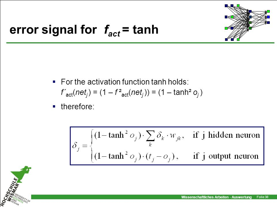 Wissenschaftliches Arbeiten - Auswertung Folie 38 error signal for f act = tanh For the activation function tanh holds: f´ act (net j ) = (1 – f ² act