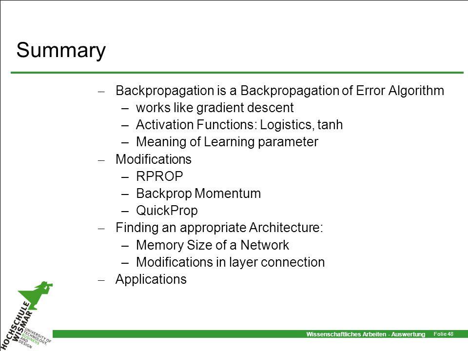 Wissenschaftliches Arbeiten - Auswertung Folie 48 Summary – Backpropagation is a Backpropagation of Error Algorithm –works like gradient descent –Acti