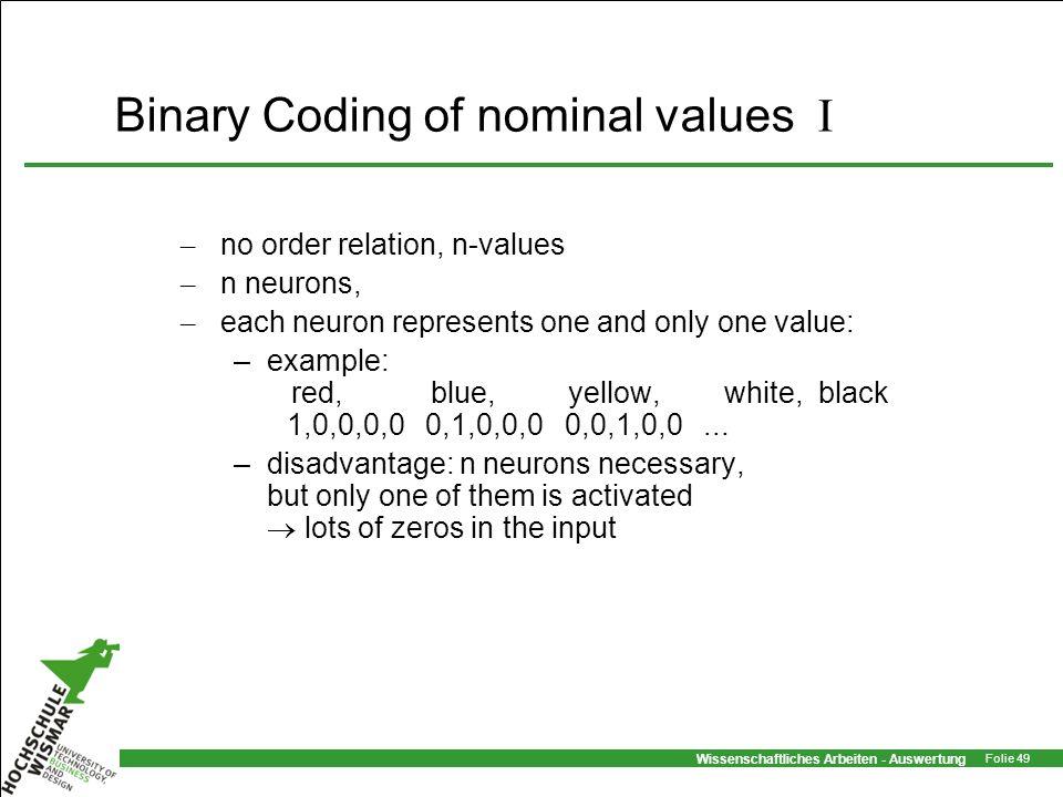 Wissenschaftliches Arbeiten - Auswertung Folie 49 Binary Coding of nominal values I – no order relation, n-values – n neurons, – each neuron represent