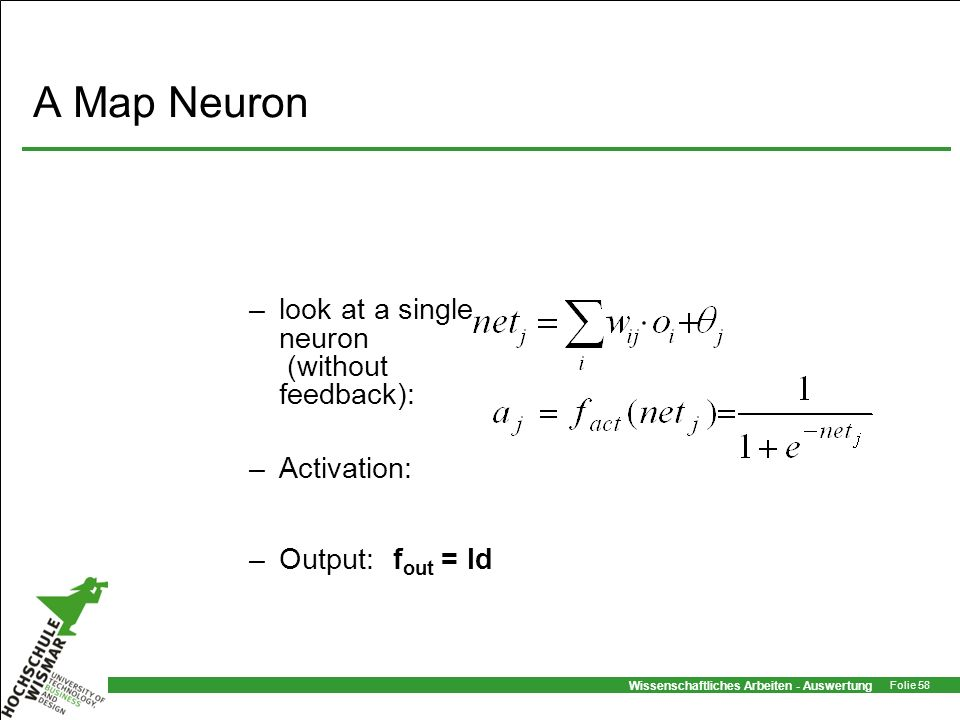 Wissenschaftliches Arbeiten - Auswertung Folie 58 A Map Neuron –look at a single neuron (without feedback): –Activation: –Output:f out = Id