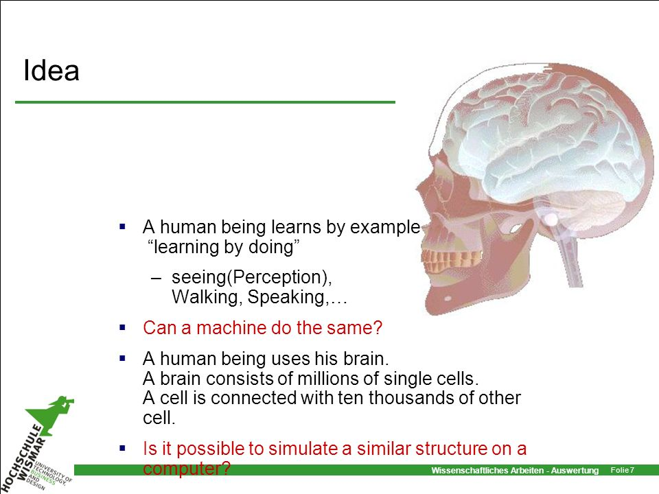 Wissenschaftliches Arbeiten - Auswertung Folie 7 Idea A human being learns by example learning by doing –seeing(Perception), Walking, Speaking,… Can a