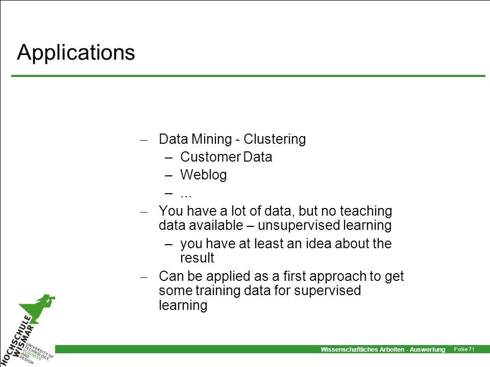 Wissenschaftliches Arbeiten - Auswertung Folie 71 Applications – Data Mining - Clustering –Customer Data –Weblog –... – You have a lot of data, but no