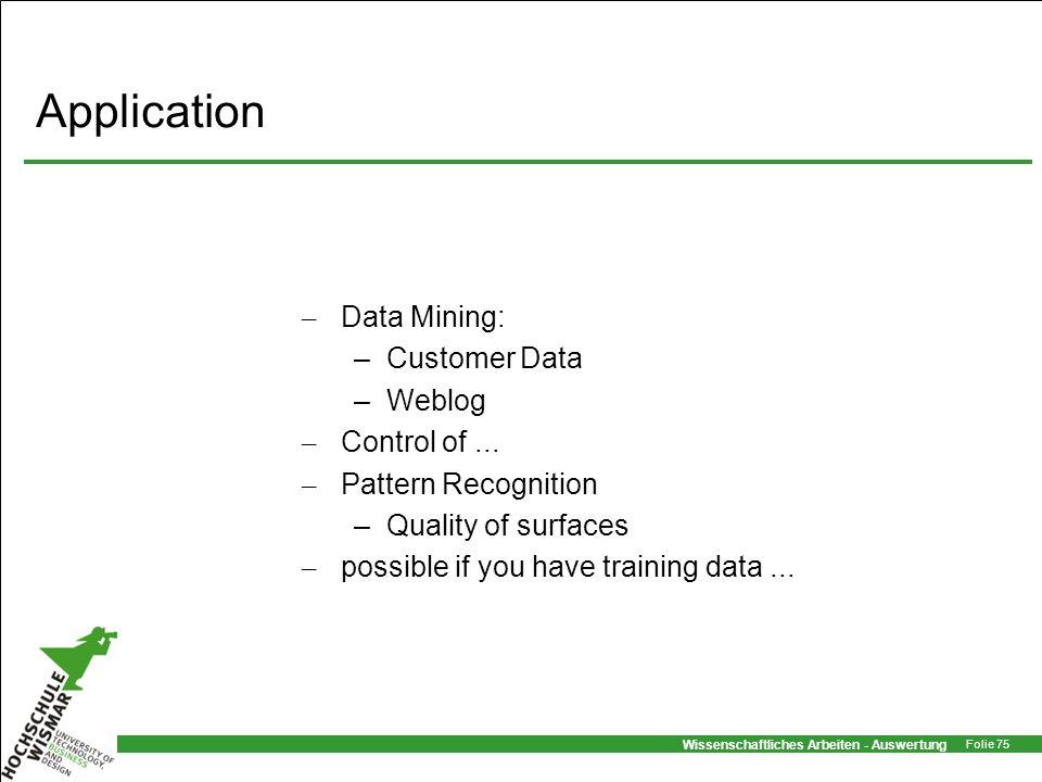 Wissenschaftliches Arbeiten - Auswertung Folie 75 Application – Data Mining: –Customer Data –Weblog – Control of... – Pattern Recognition –Quality of