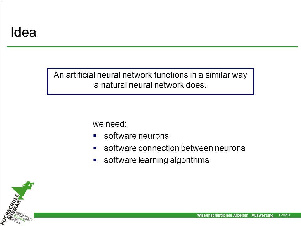 Wissenschaftliches Arbeiten - Auswertung Folie 9 Idea we need: software neurons software connection between neurons software learning algorithms An ar