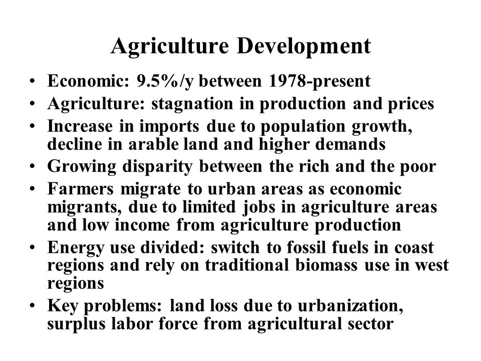 Agriculture Development Economic: 9.5%/y between 1978-present Agriculture: stagnation in production and prices Increase in imports due to population growth, decline in arable land and higher demands Growing disparity between the rich and the poor Farmers migrate to urban areas as economic migrants, due to limited jobs in agriculture areas and low income from agriculture production Energy use divided: switch to fossil fuels in coast regions and rely on traditional biomass use in west regions Key problems: land loss due to urbanization, surplus labor force from agricultural sector