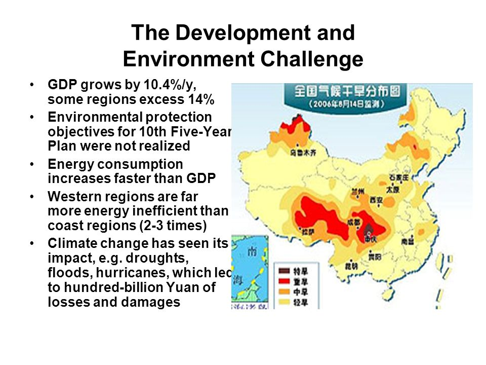 The Development and Environment Challenge GDP grows by 10.4%/y, some regions excess 14% Environmental protection objectives for 10th Five-Year Plan were not realized Energy consumption increases faster than GDP Western regions are far more energy inefficient than coast regions (2-3 times) Climate change has seen its impact, e.g.