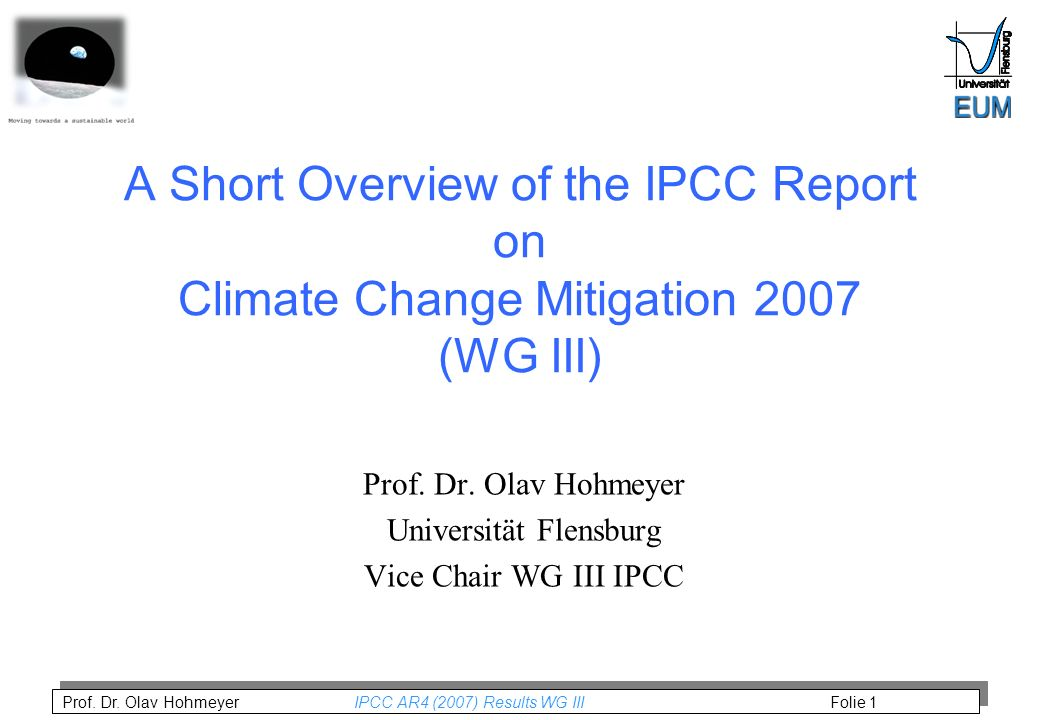 Prof. Dr. Olav Hohmeyer IPCC AR4 (2007) Results WG III Folie 1 A Short Overview of the IPCC Report on Climate Change Mitigation 2007 (WG III) Prof. Dr