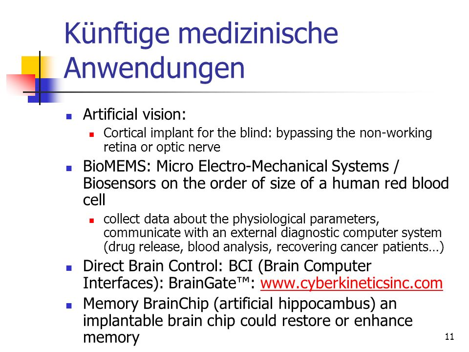 11 Künftige medizinische Anwendungen Artificial vision: Cortical implant for the blind: bypassing the non-working retina or optic nerve BioMEMS: Micro