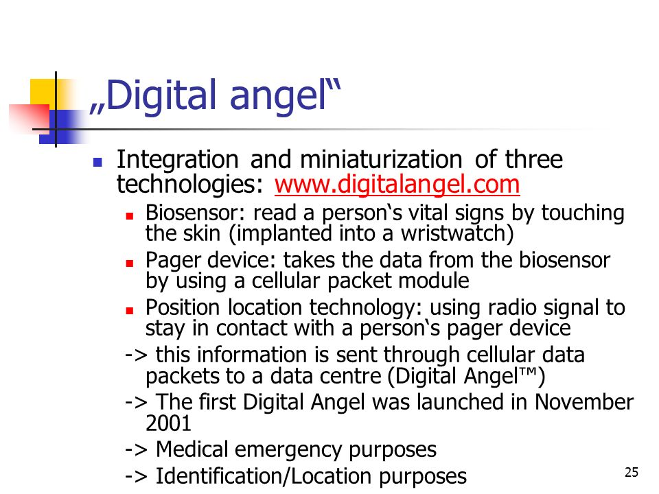 25 Digital angel Integration and miniaturization of three technologies: www.digitalangel.comwww.digitalangel.com Biosensor: read a persons vital signs