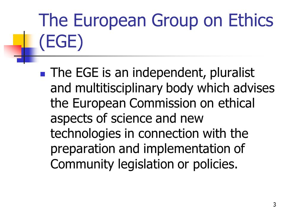 3 The European Group on Ethics (EGE) The EGE is an independent, pluralist and multitisciplinary body which advises the European Commission on ethical