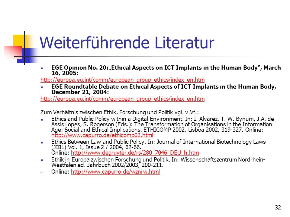 32 Weiterführende Literatur EGE Opinion No. 20:Ethical Aspects on ICT Implants in the Human Body, March 16, 2005: http://europa.eu.int/comm/european_g
